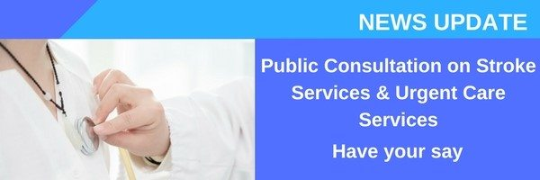 Public Consultation on Stroke Services and Urgent Care Services – Have your say